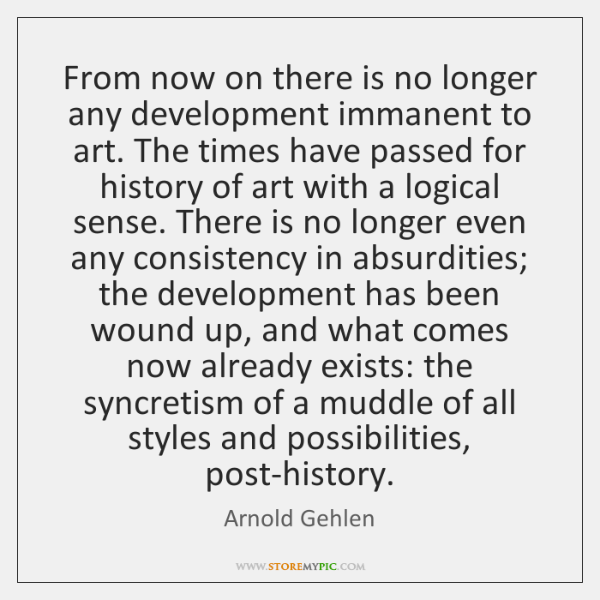 From now on there is no longer any development immanent to art. ...