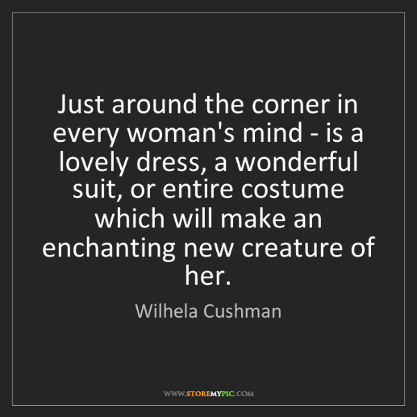 Wilhela Cushman: Just around the corner in every woman's mind - is a lovely...