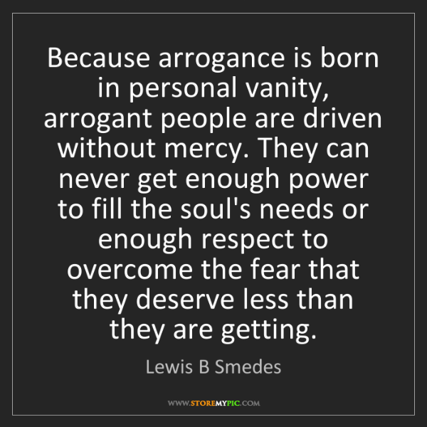 Lewis B Smedes: Because arrogance is born in personal vanity, arrogant...