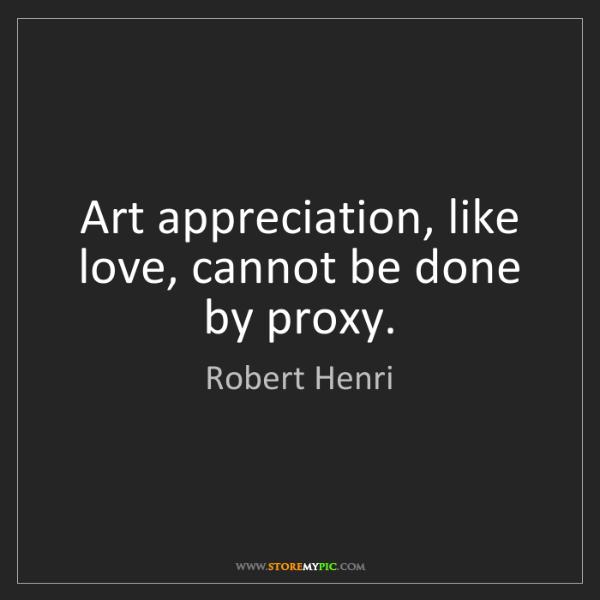 Robert Henri: Art appreciation, like love, cannot be done by proxy.