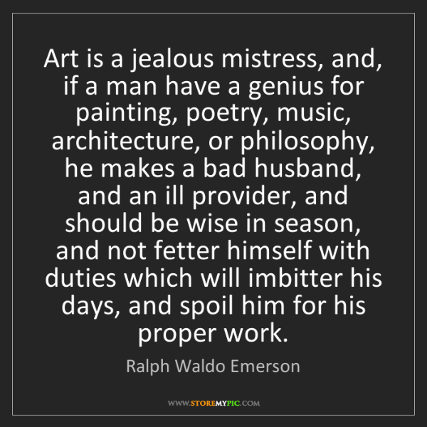 Ralph Waldo Emerson: Art is a jealous mistress, and, if a man have a genius...
