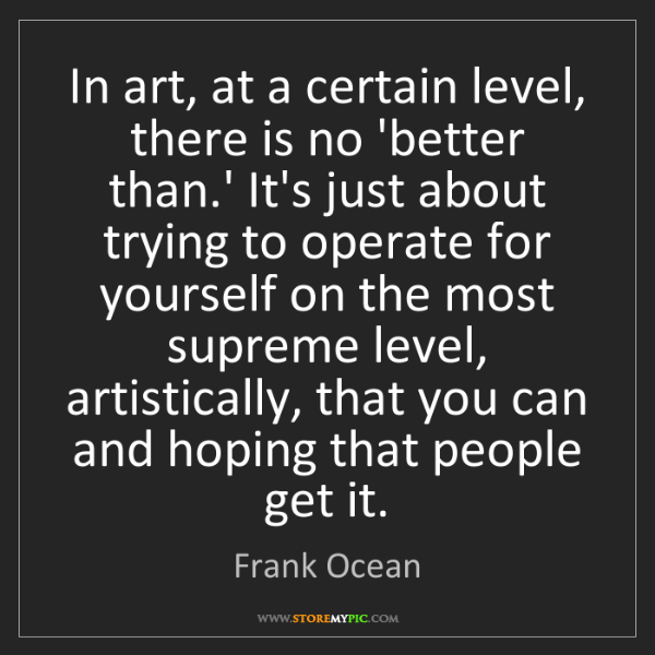 Frank Ocean: In art, at a certain level, there is no 'better than.'...