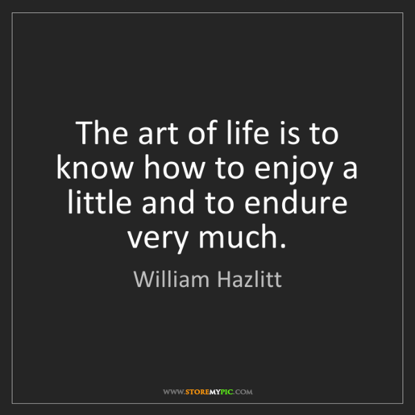 William Hazlitt: The art of life is to know how to enjoy a little and...