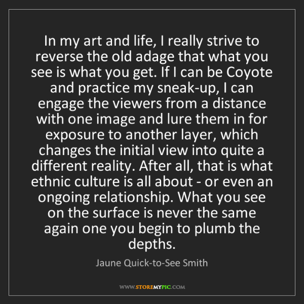 Jaune Quick-to-See Smith: In my art and life, I really strive to reverse the old...
