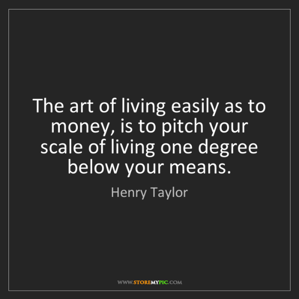 Henry Taylor: The art of living easily as to money, is to pitch your...