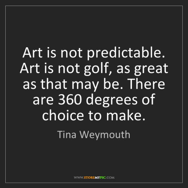 Tina Weymouth: Art is not predictable. Art is not golf, as great as...