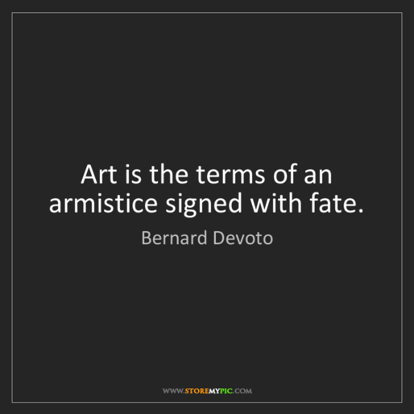 Bernard Devoto: Art is the terms of an armistice signed with fate.