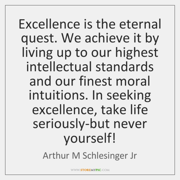 Excellence is the eternal quest. We achieve it by living up to ...