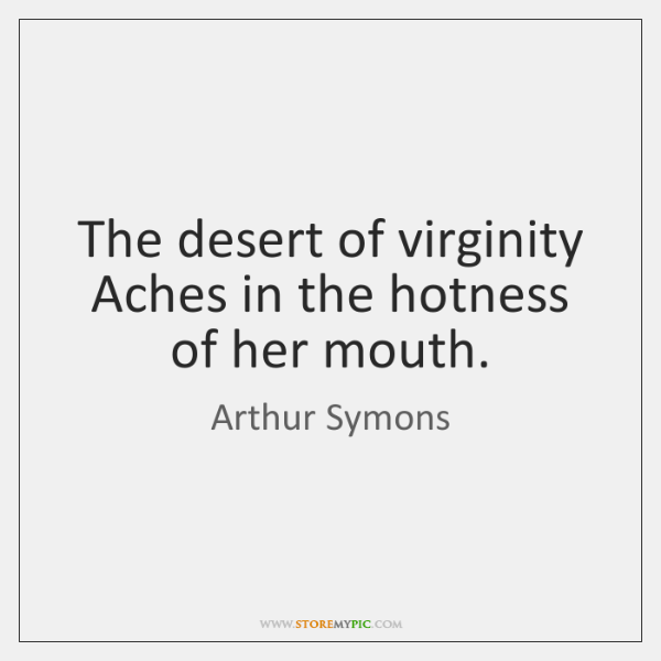 The desert of virginity Aches in the hotness of her mouth.
