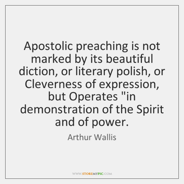 Apostolic preaching is not marked by its beautiful diction, or literary polish, ...