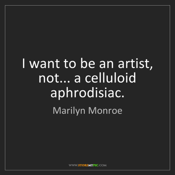 Marilyn Monroe: I want to be an artist, not... a celluloid aphrodisiac.