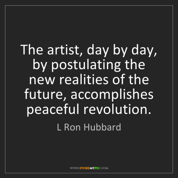 L Ron Hubbard: The artist, day by day, by postulating the new realities...