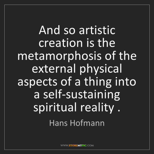 Hans Hofmann: And so artistic creation is the metamorphosis of the...