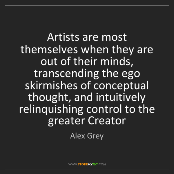 Alex Grey: Artists are most themselves when they are out of their...
