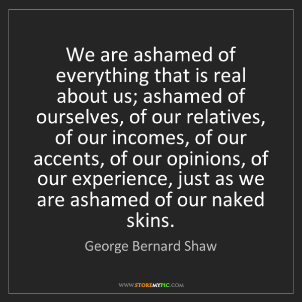 George Bernard Shaw: We are ashamed of everything that is real about us; ashamed...