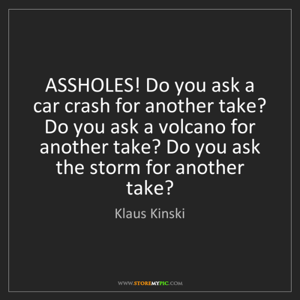 Klaus Kinski: ASSHOLES! Do you ask a car crash for another take? Do...
