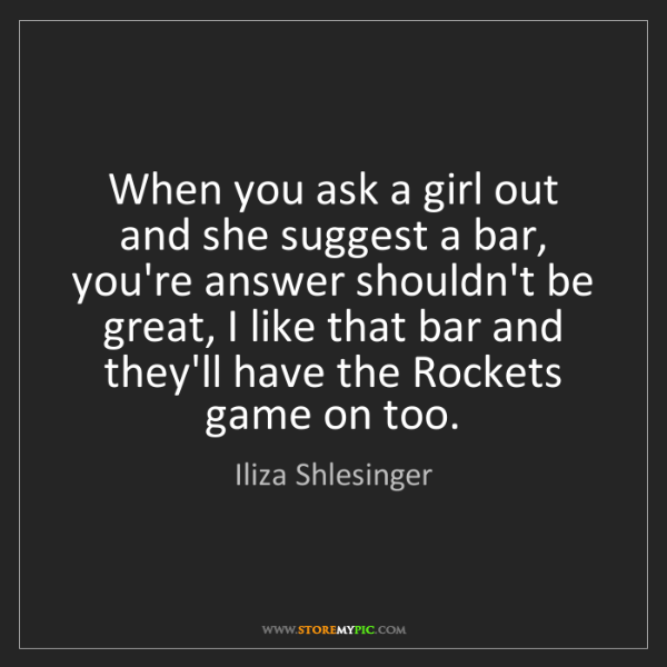 Iliza Shlesinger: When you ask a girl out and she suggest a bar, you're...