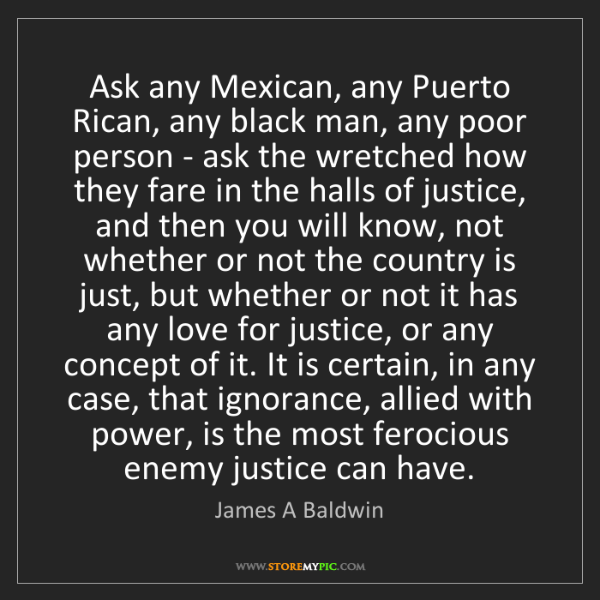 James A Baldwin: Ask any Mexican, any Puerto Rican, any black man, any...