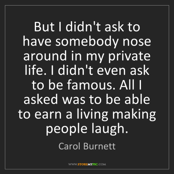 Carol Burnett: But I didn't ask to have somebody nose around in my private...