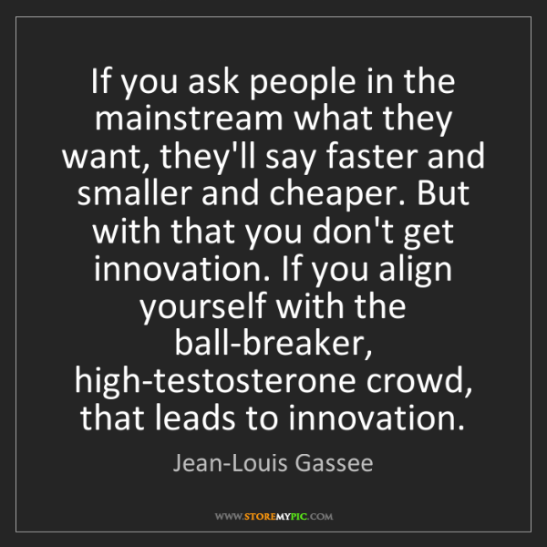 Jean-Louis Gassee: If you ask people in the mainstream what they want, they'll...