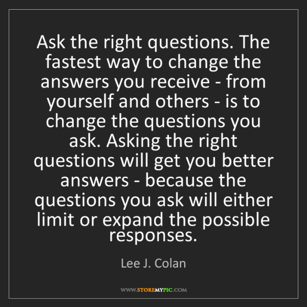 Lee J. Colan: Ask the right questions. The fastest way to change the...