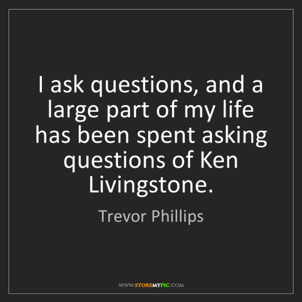 Trevor Phillips: I ask questions, and a large part of my life has been...