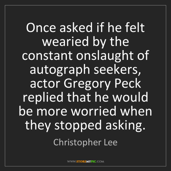 Christopher Lee: Once asked if he felt wearied by the constant onslaught...