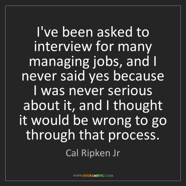 Cal Ripken Jr: I've been asked to interview for many managing jobs,...