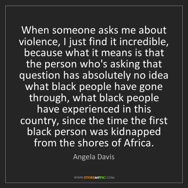 Angela Davis: When someone asks me about violence, I just find it incredible,...