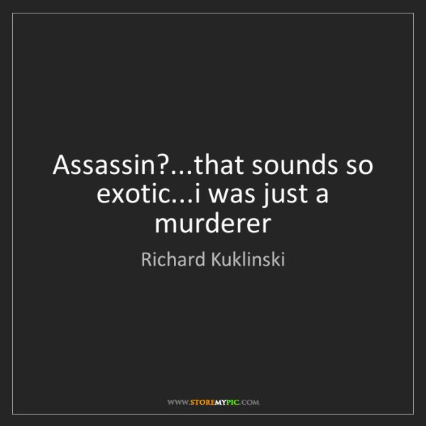 Richard Kuklinski: Assassin?...that sounds so exotic...i was just a murderer