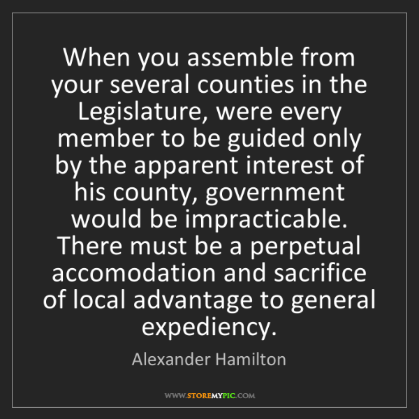 Alexander Hamilton: When you assemble from your several counties in the Legislature,...