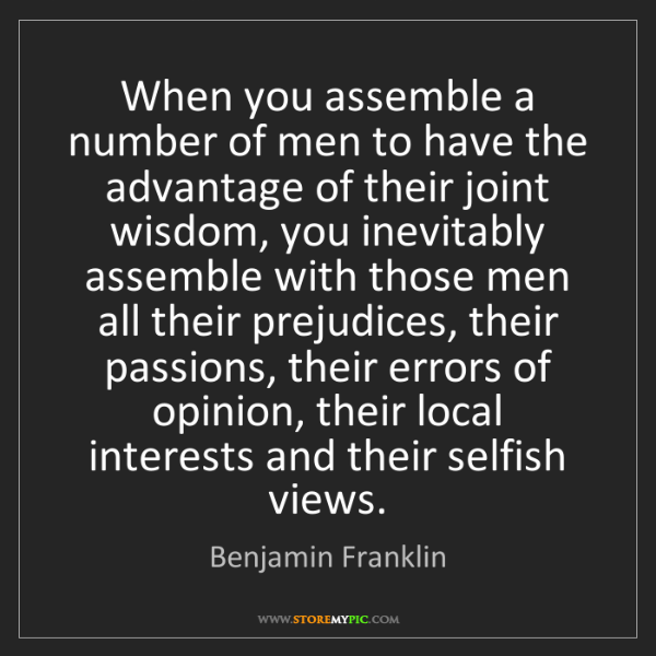 Benjamin Franklin: When you assemble a number of men to have the advantage...