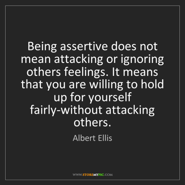 Albert Ellis: Being assertive does not mean attacking or ignoring others...