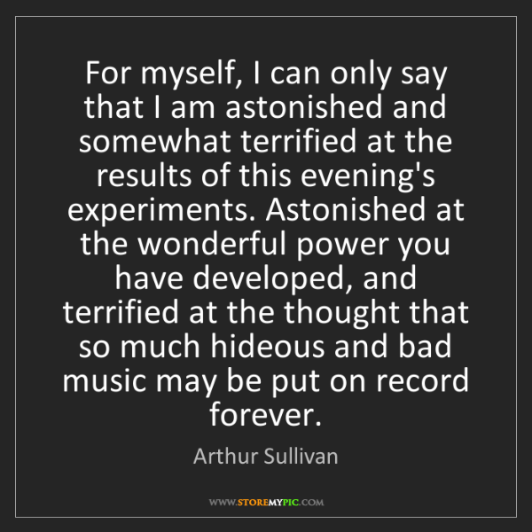 Arthur Sullivan: For myself, I can only say that I am astonished and somewhat...