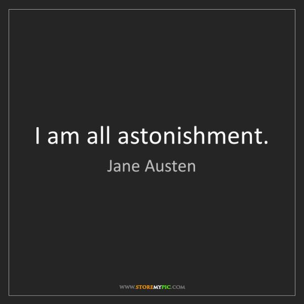 Jane Austen: I am all astonishment.