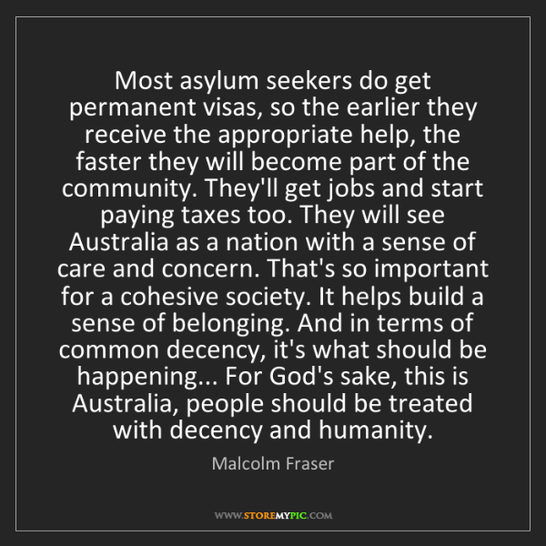 Malcolm Fraser: Most asylum seekers do get permanent visas, so the earlier...