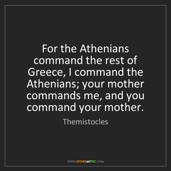 Themistocles: For the Athenians command the rest of Greece, I command...