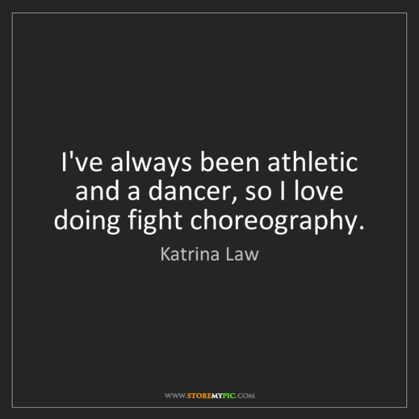 Katrina Law: I've always been athletic and a dancer, so I love doing...