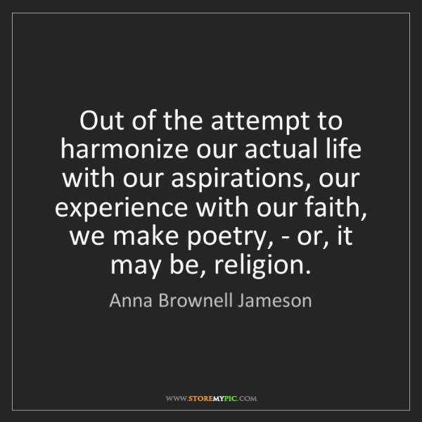Anna Brownell Jameson: Out of the attempt to harmonize our actual life with...