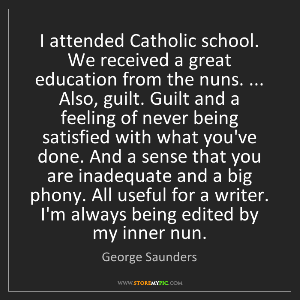 George Saunders: I attended Catholic school. We received a great education...