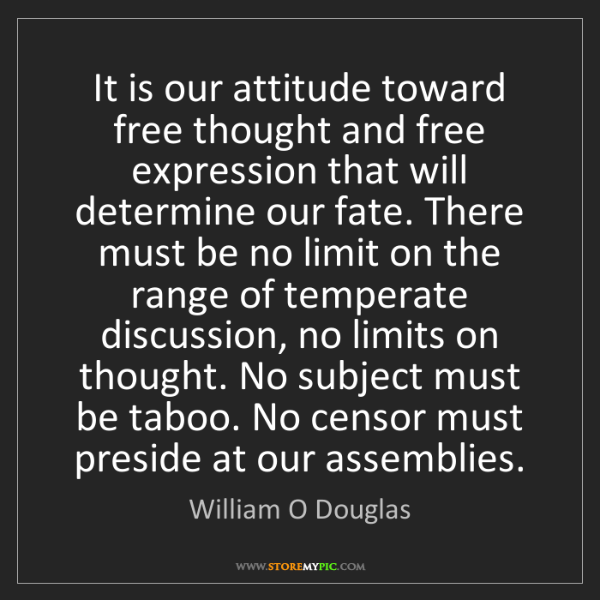 William O Douglas: It is our attitude toward free thought and free expression...