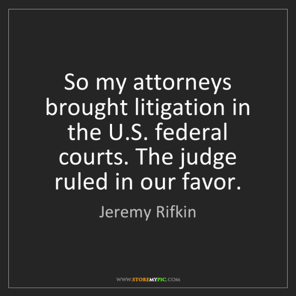 Jeremy Rifkin: So my attorneys brought litigation in the U.S. federal...