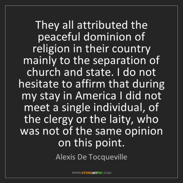 Alexis De Tocqueville: They all attributed the peaceful dominion of religion...