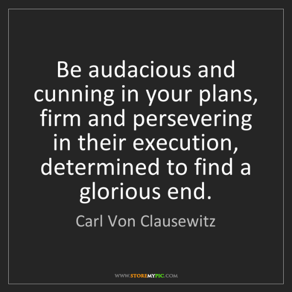 Carl Von Clausewitz: Be audacious and cunning in your plans, firm and persevering...