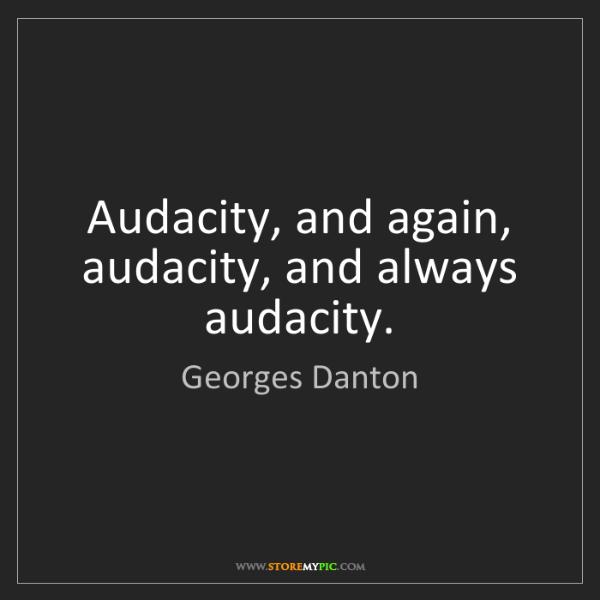 Georges Danton: Audacity, and again, audacity, and always audacity.