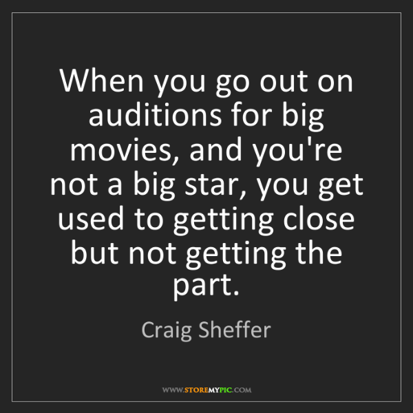 Craig Sheffer: When you go out on auditions for big movies, and you're...