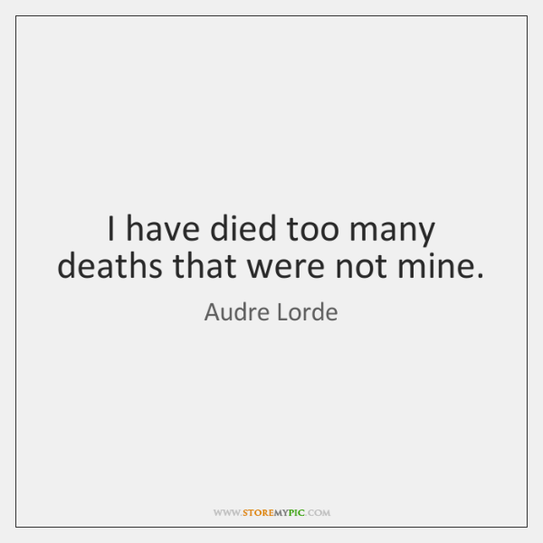 I have died too many deaths that were not mine.