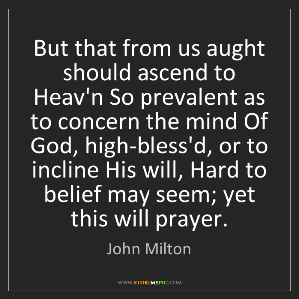 John Milton: But that from us aught should ascend to Heav'n So prevalent...