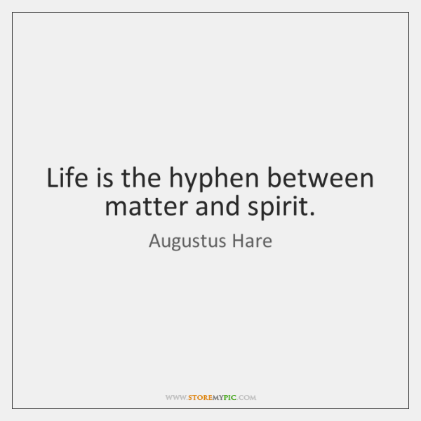 Life is the hyphen between matter and spirit.