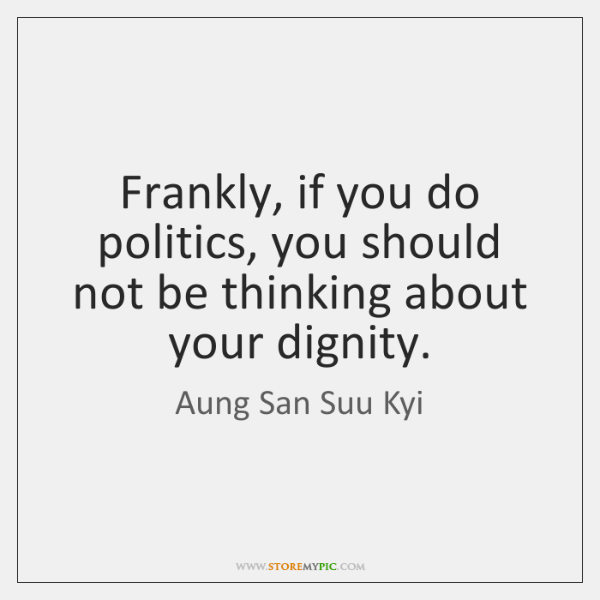 Frankly, if you do politics, you should not be thinking about your ...